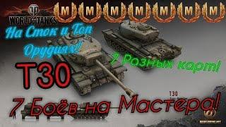 Т30 - 7 Боёв на Мастера - На разных картах - На Топ и Сток пушке!