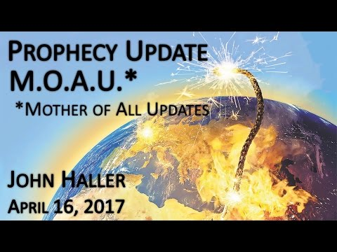 "2017 04 16 John Haller's Prophecy Update ""M.O.A.U."" (Mother Of All Updates)"