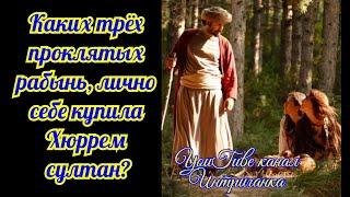 Каких трех проклятых рабынь,лично себе купила Хюррем султан?Великолепный век (Интриганка)
