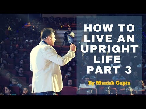 How To Live An Upright Life By Mr.Manish Gupta|Business And Life Coach