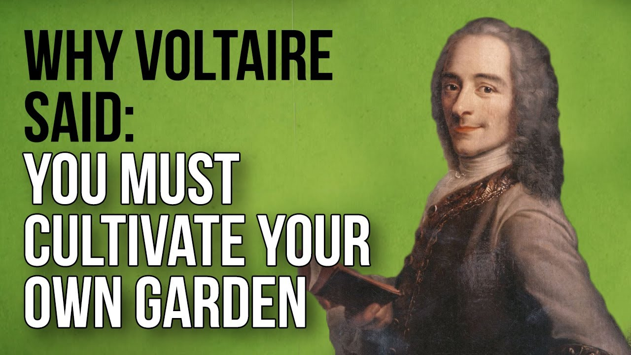 Why Voltaire Said: You Must Cultivate Your Own Garden