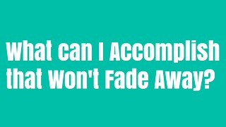 What can I accomplish in my life that will not fade away?