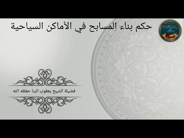 حكم بناء المسبح في الأماكن السياحية للشيخ يعقوب البنا- حفظه الله-