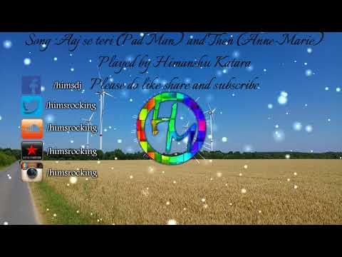Aaj se teri (PadMan) & Then (Anne-marie) instrumental | Himanshu Katara |