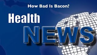 Today's HealthNews For You - How Bad Is Bacon?