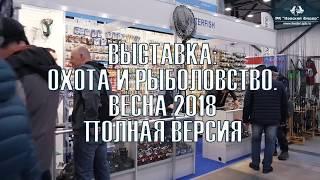 Выставка ''ОХОТА И РЫБОЛОВСТВО 2018'' СПБ ПОЛНАЯ ВЕРСИЯ