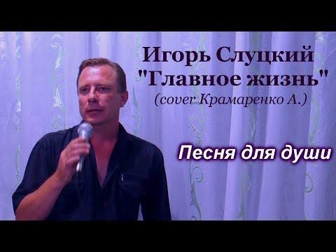 """Игорь Слуцкий - """"Главное жизнь"""" (cover Крамаренко Анатолий)"""