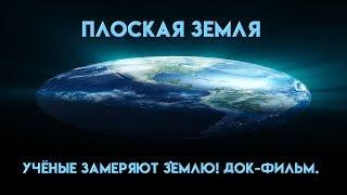 Плоская Земля  УЧЁНЫЕ ЗАМЕРЯЮТ ЗЕМЛЮ! ДОК ФИЛЬМ
