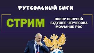 СТРИМ Позор сборной будущее Черчесова молчание РФС