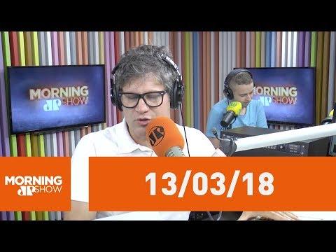 Morning Show - edição completa - 13/03/18