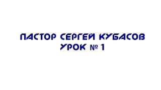 пастор Сергей Кубасов - Урок №1