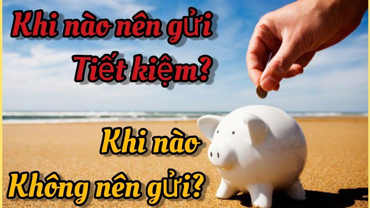 Có nên gửi tiền vào ngân hàng không? Khi nào thì nên gửi, khi nào không, tại sao?
