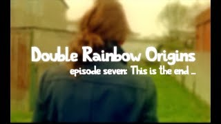 Double Rainbow Origins ep7: THIS IS THE END