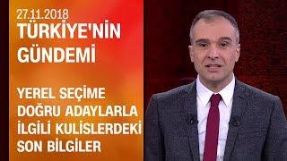Yerel seçime doğru adaylarla ilgili kulislerdeki son bilgiler - Türkiye'nin Gündemi 27.11.2018 Salı