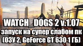WATCH DOGS 2 1.07 запуск на супер слабом пк ОЗУ 2, GeForce GT 630 1 ГБ