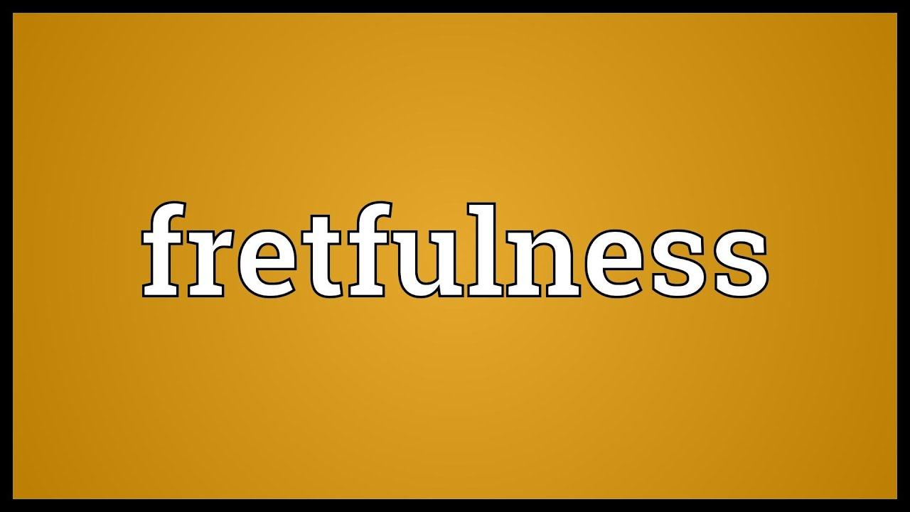 Superior Fretfulness Meaning