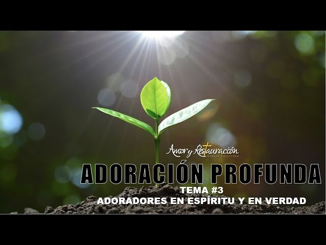 Adoradores en espíritu y en verdad    Adoración Profunda Tema 3