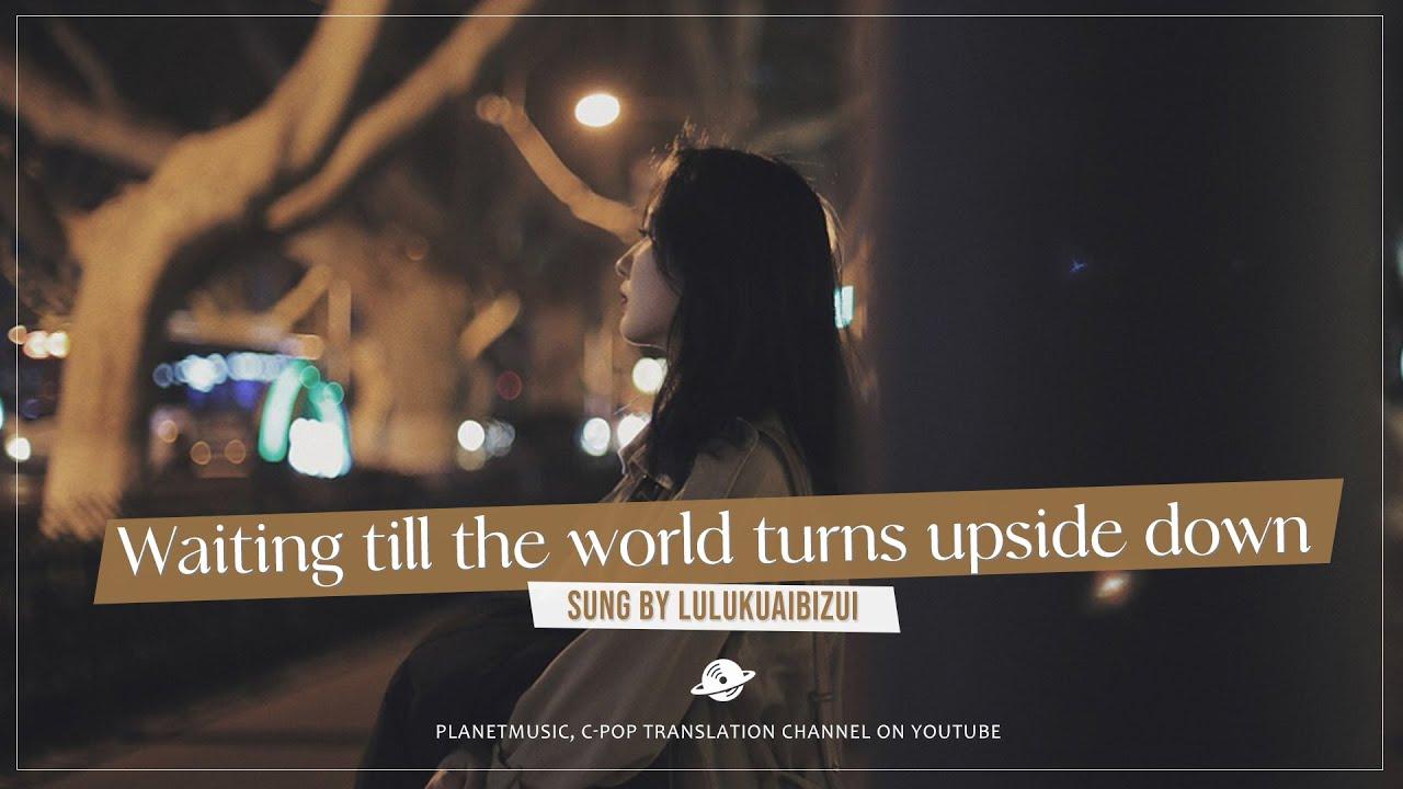 세상이 뒤바뀌는 그 날을 기다려요 (等到世界颠倒, děng dào shì jiè diān dǎo) - 루루콰이비줴이 (卢卢快闭嘴)