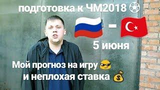 РОССИЯ - ТУРЦИЯ. подготовка к ЧМ. прогноз и ставка. 5 июня