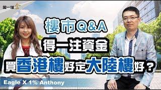 【樓市Q&A】得一注資金  買香港樓好定大陸樓好?  (1% Anthony X Eagle)