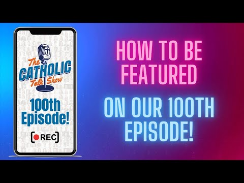 How To Be Featured On Our 100th Episode! | The Catholic Talk Show