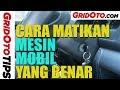 Cara Mematikan Mesin Mobil Yang Benar | How To | GridOto Tips