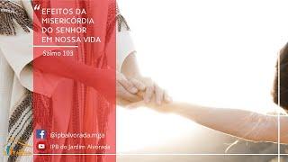 Efeitos da misericórdia do Senhor em nossa Vida (Salmo 103) - Rev. Alessandro Capelari -