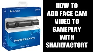 PS4 Playstation Camera: How To Add Face Cam Video To Gameplay Recordings With Sharefactory