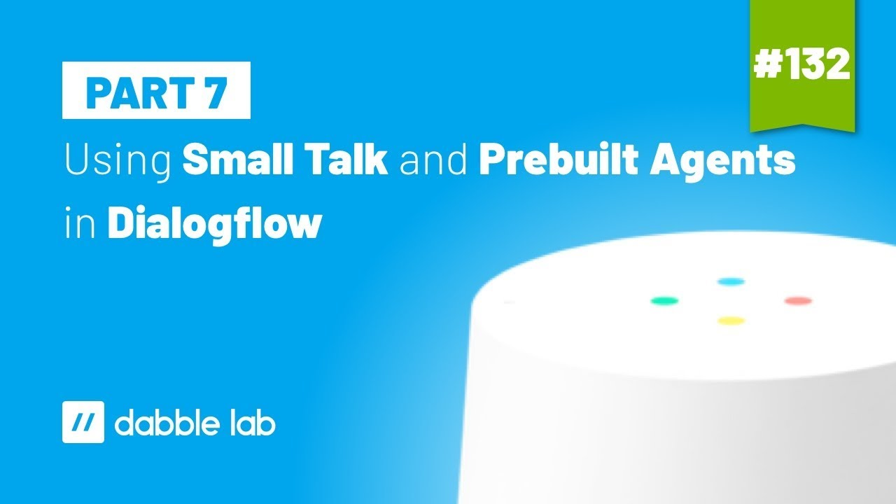 Using Small Talk and Prebuilt Agents in Dialogflow - Dabble Lab #132