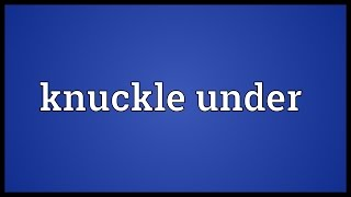Knuckle under Meaning