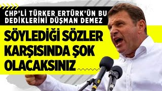 CHP'Lİ TÜRKER ERTÜRK'ÜN BU SÖYLEDİKLERİNİ DÜŞMAN BİLE DEMEZ!