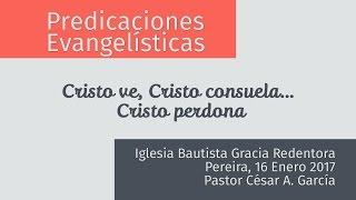Predicaciones Evangelísticas - Cristo ve, consuela y perdona