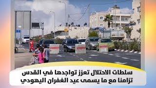 سلطات الاحتلال تعزز تواجدها في القدس تزامنا مع ما يسمى عيد الغفران اليهودي