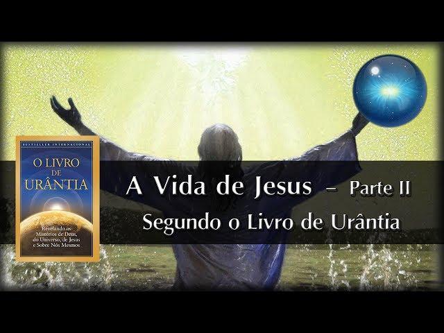 #12. A Vida de Jesus segundo o Livro de Urântia - Parte II