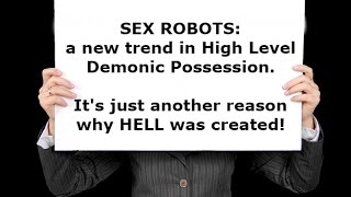 SEX ROBOTS: a new trend in HIGH LEVEL DEMONIC POSSESSION, Brother Carlos