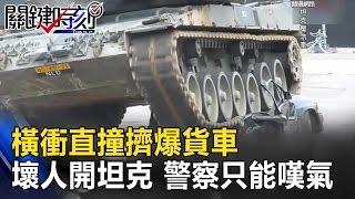 橫衝直撞擠爆貨車 當壞人開的是坦克 警察只能嘆氣! 關鍵時刻 20170306-7 朱學恒 王瑞德