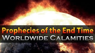 Prophecies of the End Time Pt. 2 - Worldwide Calamities