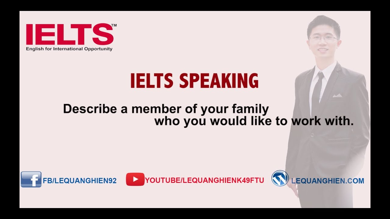 ielts speaking describe a member of your family who you would ielts speaking describe a member of your family who you would like to work