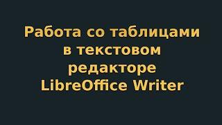 Работа с таблицами в текстовом редакторе LibreOffice Writer (видеоурок 4)