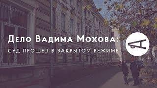 Дело Вадима Мохова: суд прошел в закрытом режиме