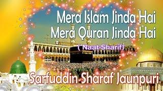 HD New Naat Sharif || Mera Islam Jinda Hai Mera Quran Jinda Hai || Sarfuddin Sharaf Jaunpuri