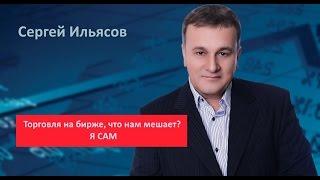 Сергей Ильясов. Торговля на бирже, что нам мешает? Я САМ
