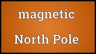 Magnetic North Pole Meaning