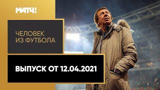 Человек из футбола Юрий Семин Выпуск от 12 04 2021