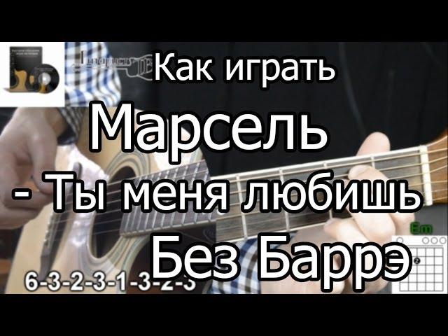 Марсель - Ты меня любишь (Разбор БЕЗ БАРРЭ) как играть на гитаре