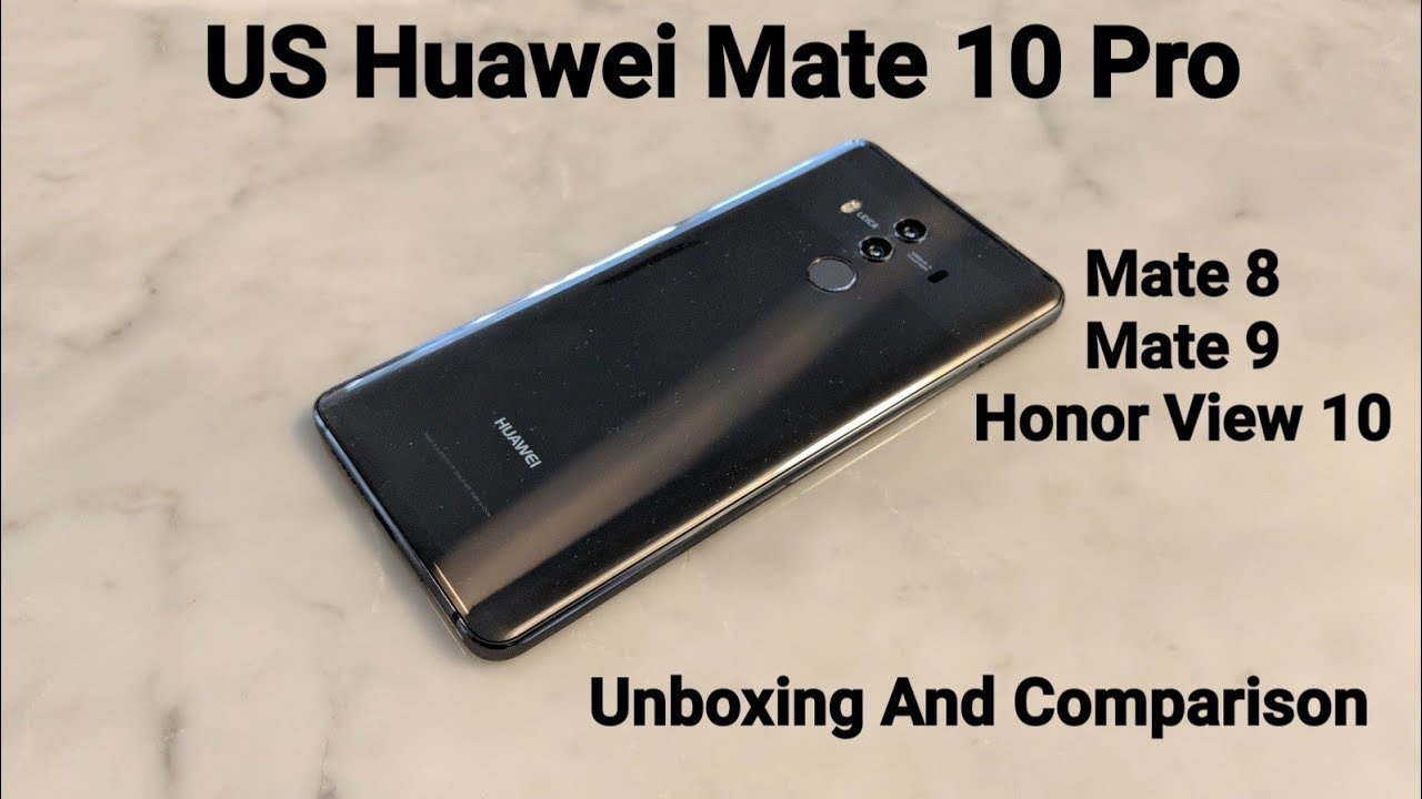 Official US Huawei Mate 10 Pro Unboxing and Initial Thoughts Comparison To  Mate 8 & 9, Honor View 10