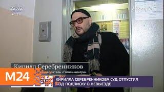 Серебренникова отпустил под подписку о невыезде - Москва 24