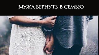 МУЖА В СЕМЬЮ ВЕРНУТЬ...