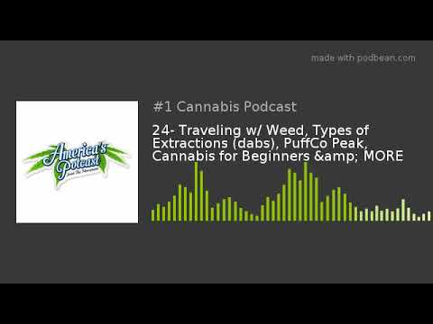 24- Traveling w/ Weed, Types of Extractions (dabs), PuffCo Peak, Cannabis  for Beginners & MORE