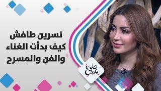 نسرين طافش - كيف بدأت الغناء والفن والمسرح